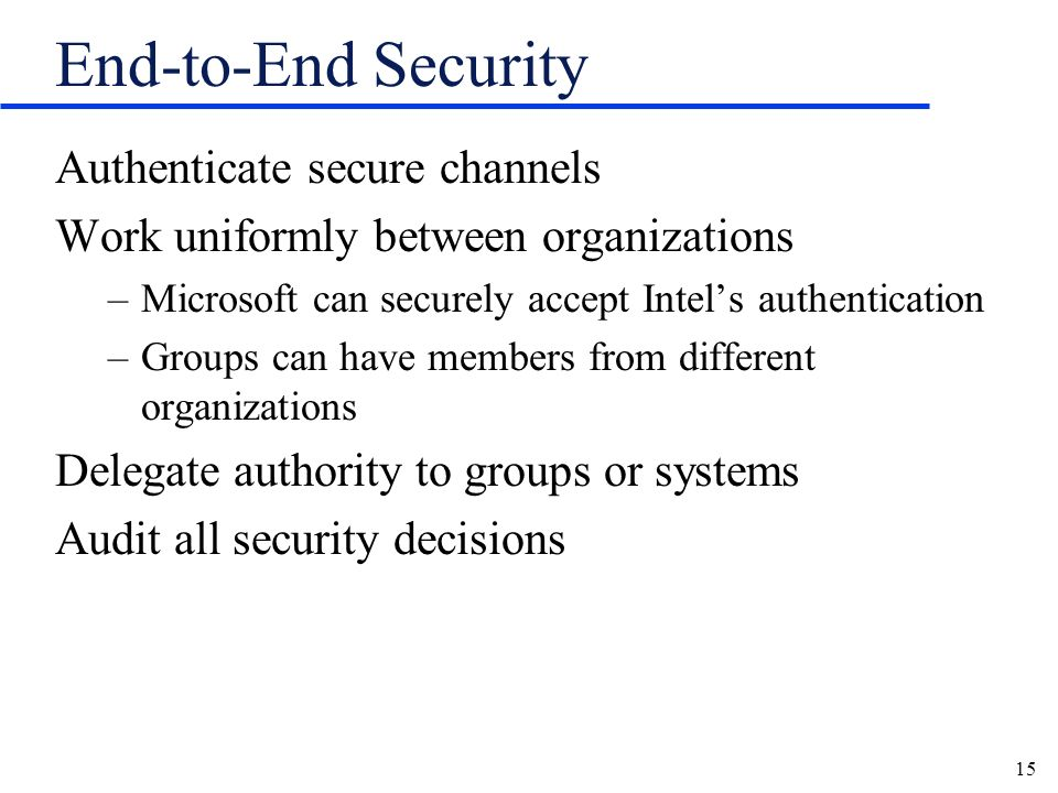 15 End-to-End Security Authenticate secure channels Work uniformly between organizations –Microsoft can securely accept Intels authentication –Groups can have members from different organizations Delegate authority to groups or systems Audit all security decisions