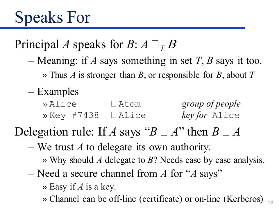 18 Speaks For Principal A speaks for B: A –Meaning: if A says something in set T, B says it too.