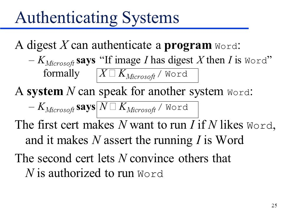 25 Authenticating Systems A digest X can authenticate a program Word : –K Microsoft says If image I has digest X then I is Word formallyX K Microsoft / Word A system N can speak for another system Word : –K Microsoft says N K Microsoft / Word The first cert makes N want to run I if N likes Word, and it makes N assert the running I is Word The second cert lets N convince others that N is authorized to run Word