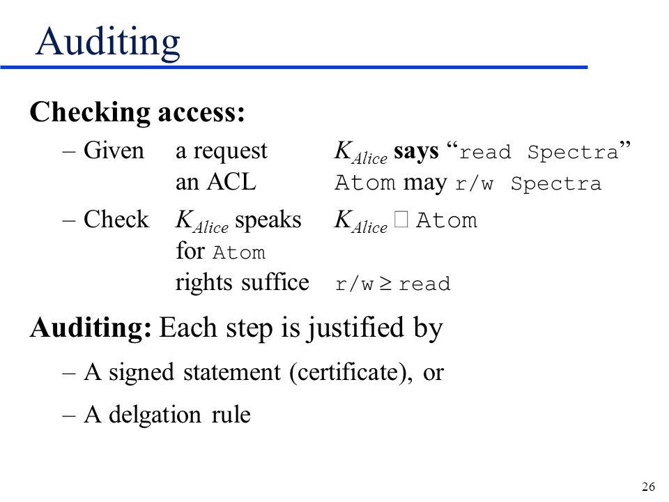 26 Auditing Checking access: –Givena requestK Alice says read Spectra an ACL Atom may r/w Spectra –Check K Alice speaksK Alice Atom for Atom rights suffice r/w read Auditing: Each step is justified by –A signed statement (certificate), or –A delgation rule