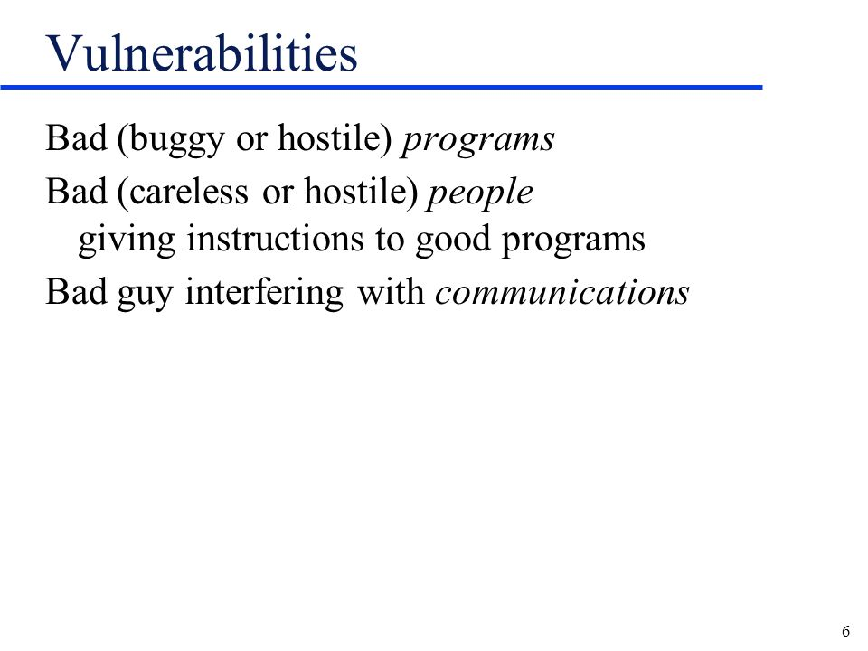 6 Vulnerabilities Bad (buggy or hostile) programs Bad (careless or hostile) people giving instructions to good programs Bad guy interfering with communications