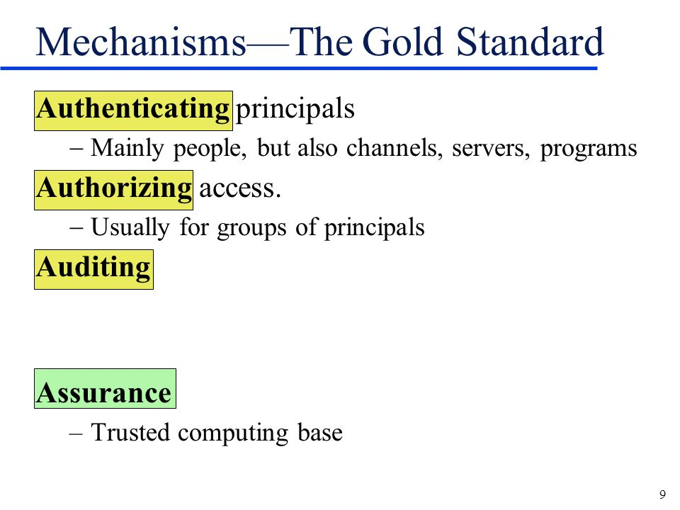 9 MechanismsThe Gold Standard Authenticating principals Mainly people, but also channels, servers, programs Authorizing access.