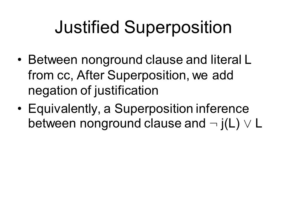 Justified Superposition Between nonground clause and literal L from cc, After Superposition, we add negation of justification Equivalently, a Superpos