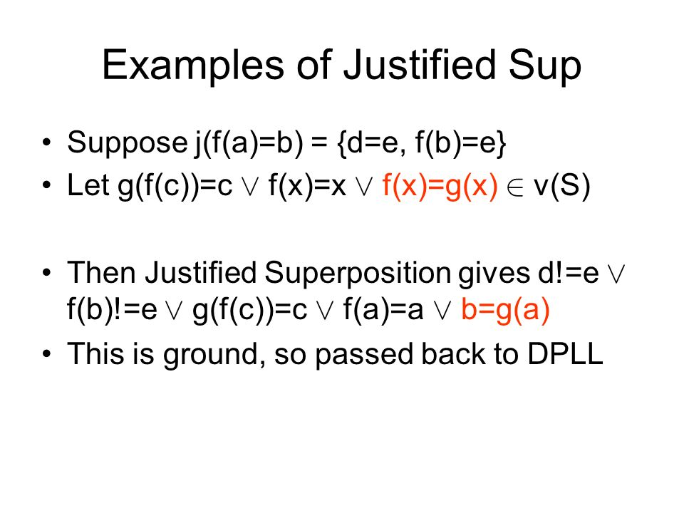 Examples of Justified Sup Suppose j(f(a)=b) = {d=e, f(b)=e} Let g(f(c))=c Ç f(x)=x Ç f(x)=g(x) 2 v(S) Then Justified Superposition gives d!=e Ç f(b)!=