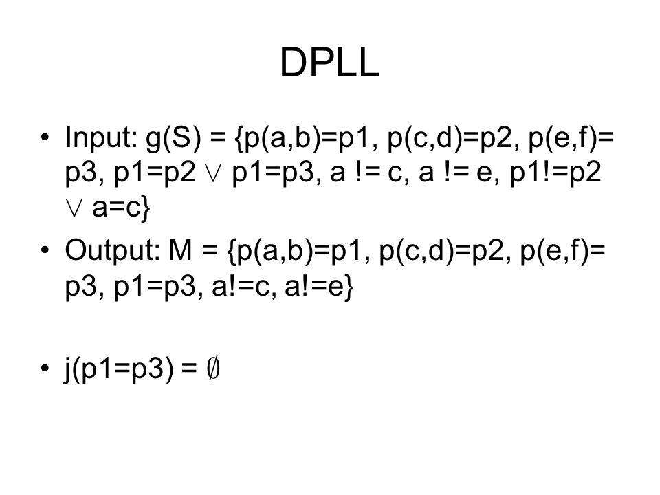 DPLL Input: g(S) = {p(a,b)=p1, p(c,d)=p2, p(e,f)= p3, p1=p2 Ç p1=p3, a != c, a != e, p1!=p2 Ç a=c} Output: M = {p(a,b)=p1, p(c,d)=p2, p(e,f)= p3, p1=p3, a!=c, a!=e} j(p1=p3) = ;