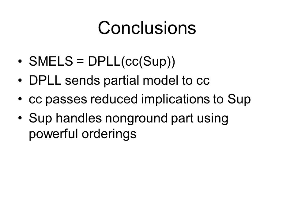 Conclusions SMELS = DPLL(cc(Sup)) DPLL sends partial model to cc cc passes reduced implications to Sup Sup handles nonground part using powerful orderings