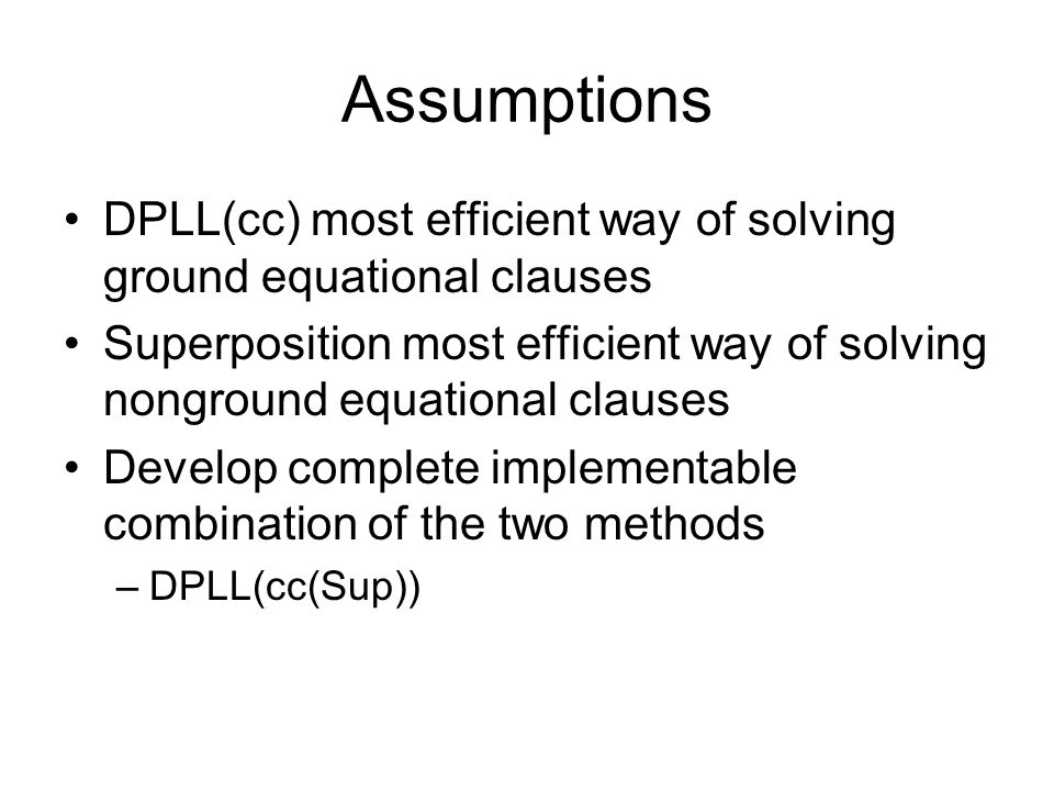 Assumptions DPLL(cc) most efficient way of solving ground equational clauses Superposition most efficient way of solving nonground equational clauses