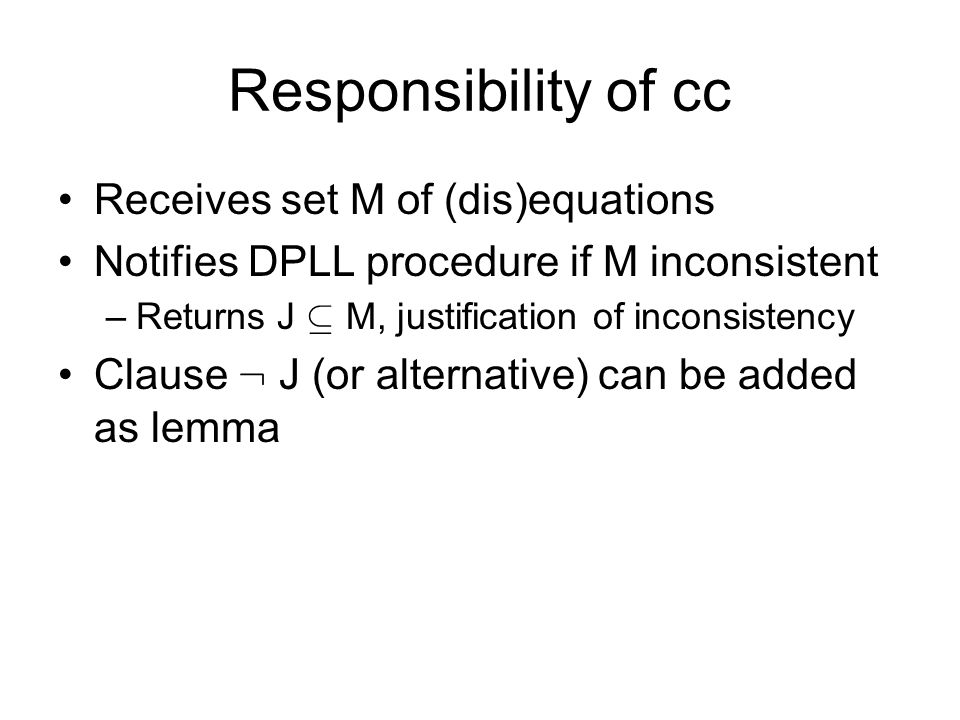 Responsibility of cc Receives set M of (dis)equations Notifies DPLL procedure if M inconsistent –Returns J µ M, justification of inconsistency Clause : J (or alternative) can be added as lemma