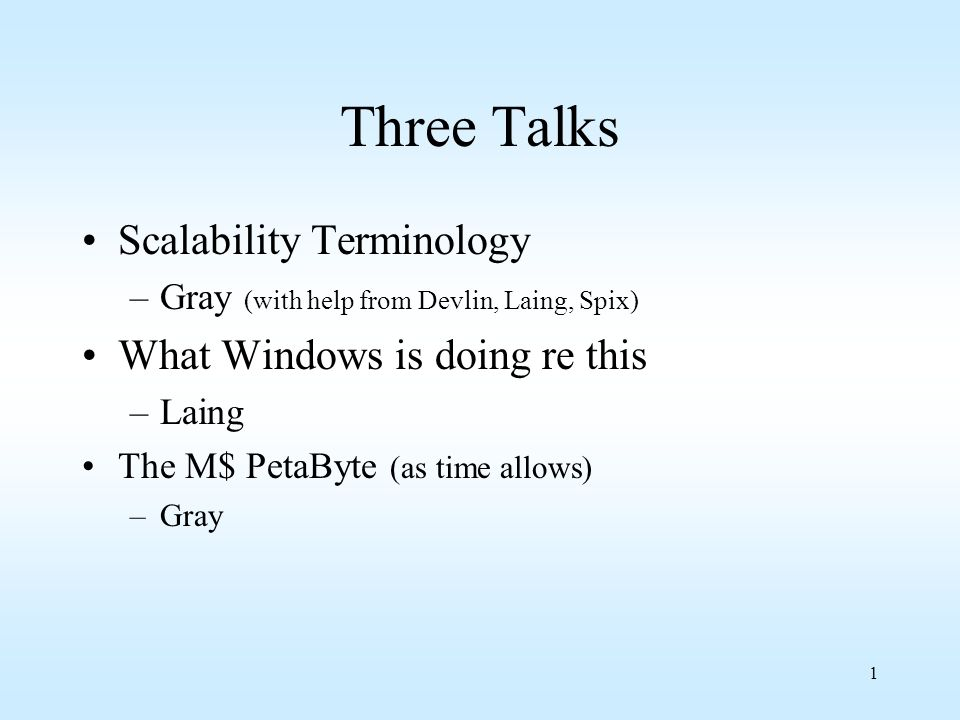 1 Three Talks Scalability Terminology –Gray (with help from Devlin, Laing, Spix) What Windows is doing re this –Laing The M$ PetaByte (as time allows)