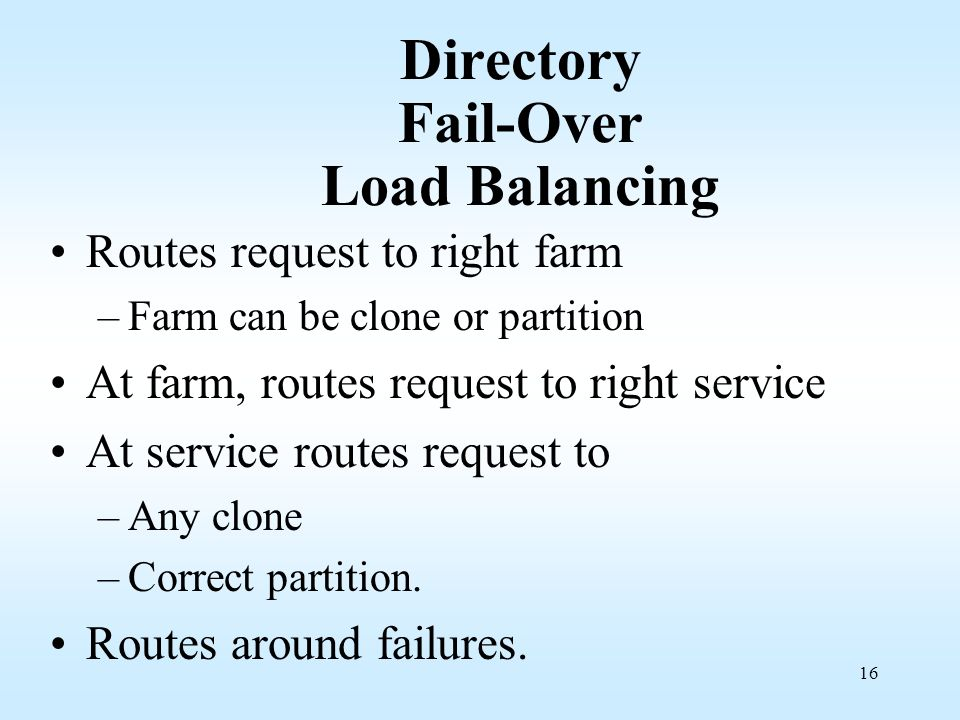 16 Directory Fail-Over Load Balancing Routes request to right farm –Farm can be clone or partition At farm, routes request to right service At service