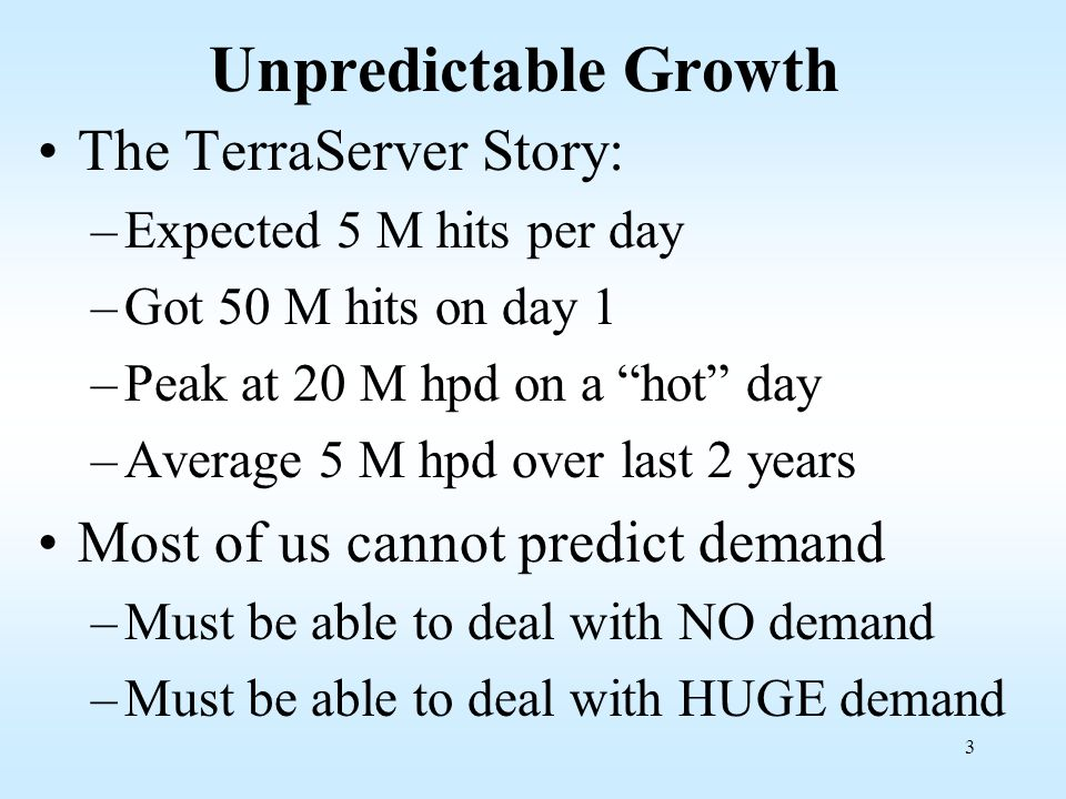 3 Unpredictable Growth The TerraServer Story: –Expected 5 M hits per day –Got 50 M hits on day 1 –Peak at 20 M hpd on a hot day –Average 5 M hpd over