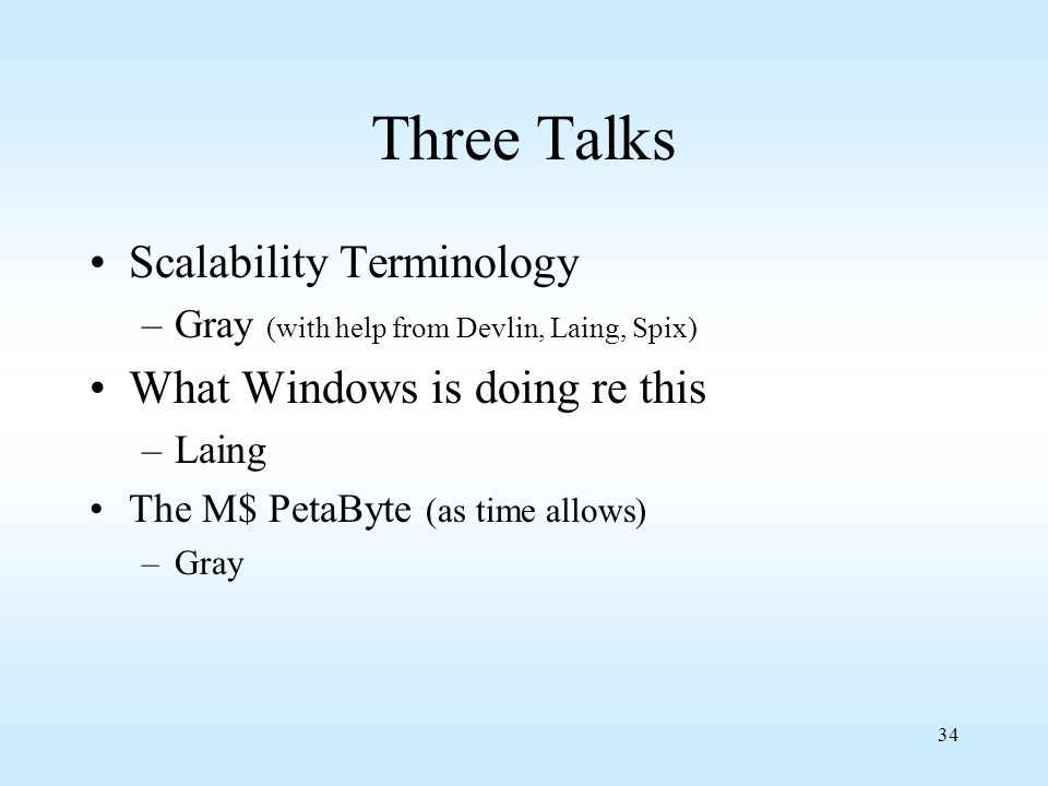 34 Three Talks Scalability Terminology –Gray (with help from Devlin, Laing, Spix) What Windows is doing re this –Laing The M$ PetaByte (as time allows
