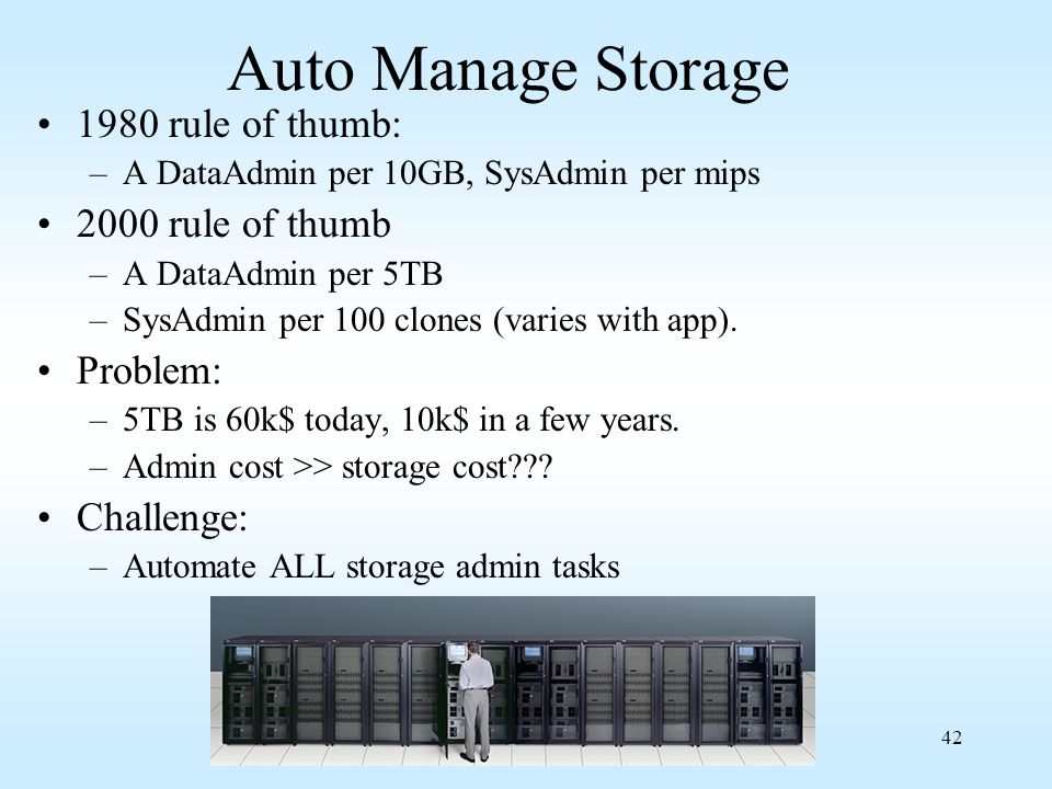 42 Auto Manage Storage 1980 rule of thumb: –A DataAdmin per 10GB, SysAdmin per mips 2000 rule of thumb –A DataAdmin per 5TB –SysAdmin per 100 clones (