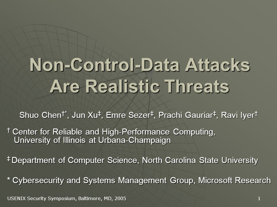 USENIX Security Symposium, Baltimore, MD, 2005 1 Non-Control-Data Attacks Are Realistic Threats Shuo Chen *, Jun Xu, Emre Sezer, Prachi Gauriar, Ravi Iyer Shuo Chen *, Jun Xu, Emre Sezer, Prachi Gauriar, Ravi Iyer Center for Reliable and High-Performance Computing, University of Illinois at Urbana-Champaign Center for Reliable and High-Performance Computing, University of Illinois at Urbana-Champaign Department of Computer Science, North Carolina State University Department of Computer Science, North Carolina State University * Cybersecurity and Systems Management Group, Microsoft Research