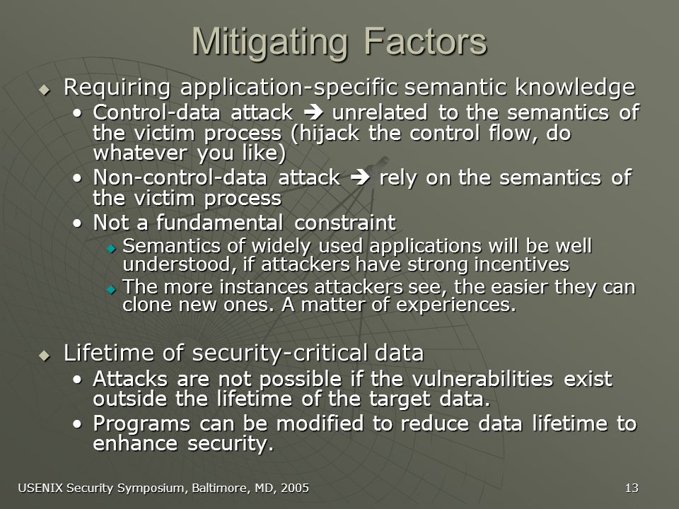 USENIX Security Symposium, Baltimore, MD, 2005 13 Mitigating Factors Requiring application-specific semantic knowledge Requiring application-specific semantic knowledge Control-data attack unrelated to the semantics of the victim process (hijack the control flow, do whatever you like)Control-data attack unrelated to the semantics of the victim process (hijack the control flow, do whatever you like) Non-control-data attack rely on the semantics of the victim processNon-control-data attack rely on the semantics of the victim process Not a fundamental constraintNot a fundamental constraint Semantics of widely used applications will be well understood, if attackers have strong incentives Semantics of widely used applications will be well understood, if attackers have strong incentives The more instances attackers see, the easier they can clone new ones.