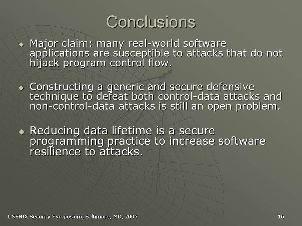 USENIX Security Symposium, Baltimore, MD, 2005 16 Conclusions Major claim: many real-world software applications are susceptible to attacks that do not hijack program control flow.