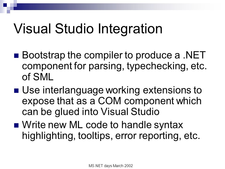 MS.NET days March 2002 Visual Studio Integration Bootstrap the compiler to produce a.NET component for parsing, typechecking, etc. of SML Use interlan