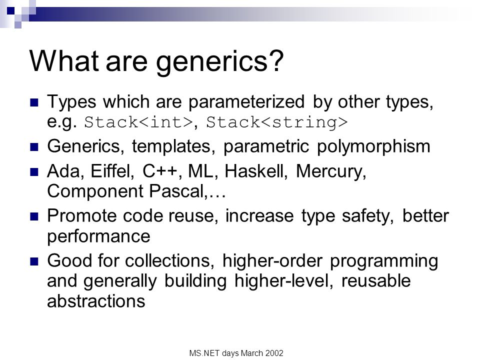 MS.NET days March 2002 What are generics? Types which are parameterized by other types, e.g. Stack, Stack Generics, templates, parametric polymorphism