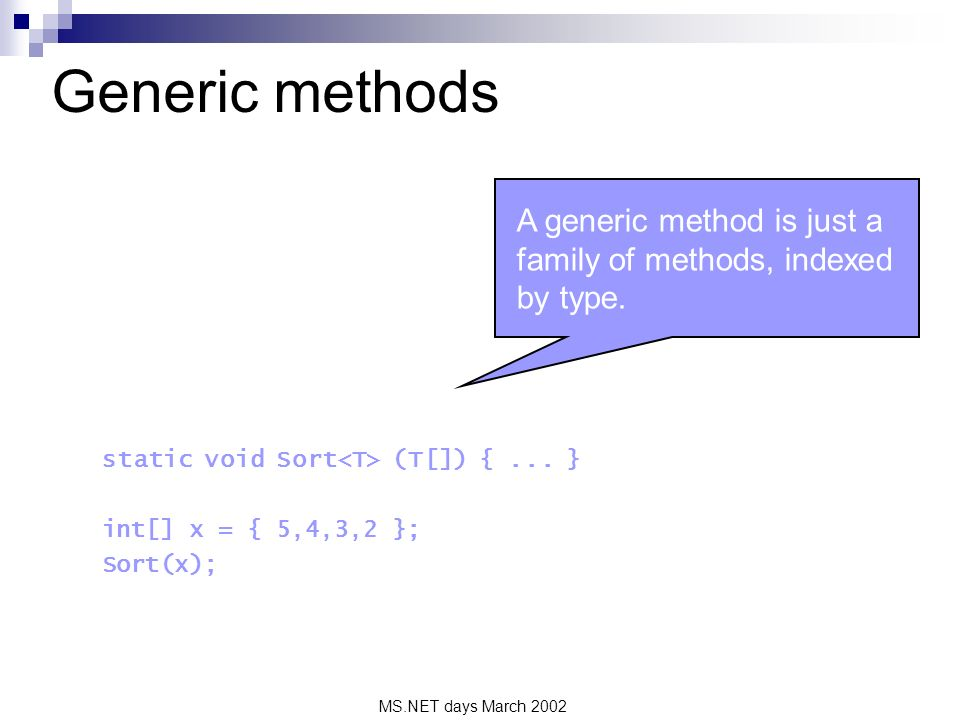 MS.NET days March 2002 Generic methods static void Sort (T[]) {... } int[] x = { 5,4,3,2 }; Sort(x); A generic method is just a family of methods, ind