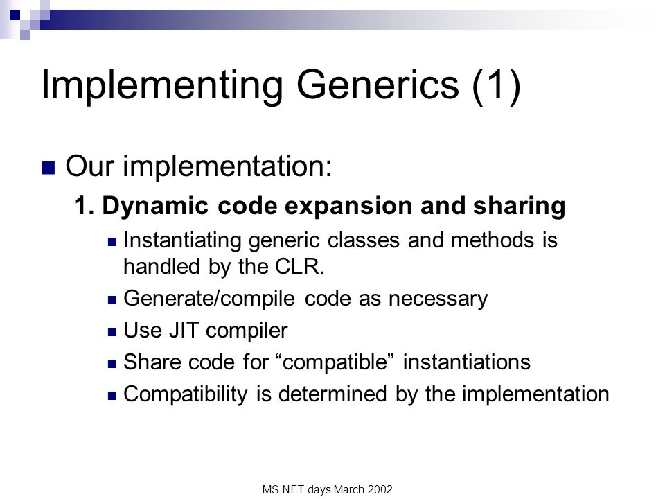 MS.NET days March 2002 Implementing Generics (1) Our implementation: 1. Dynamic code expansion and sharing Instantiating generic classes and methods i