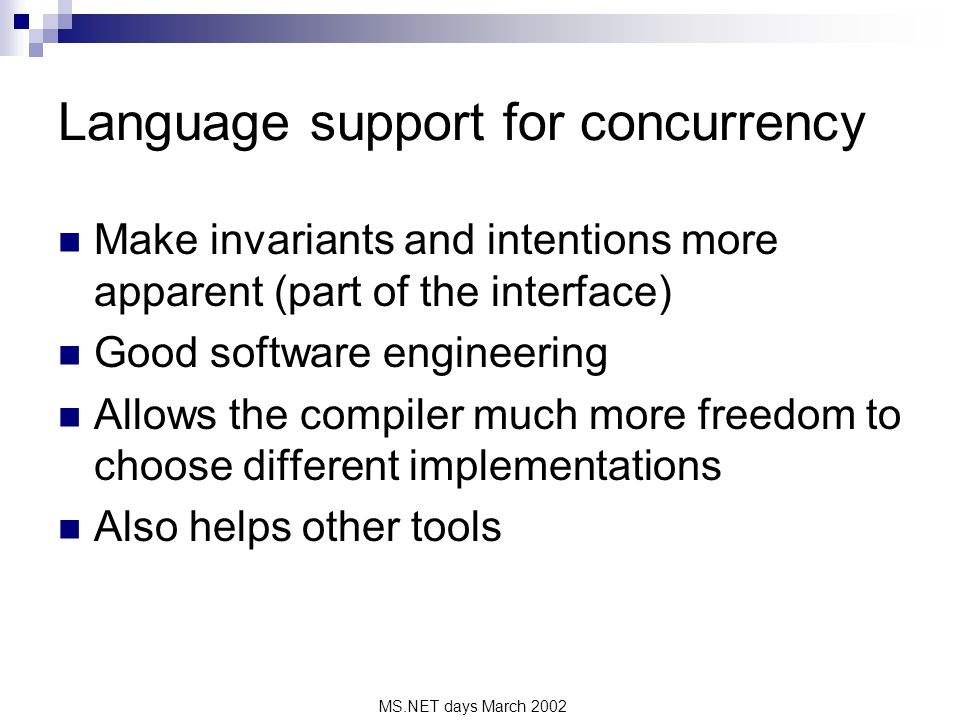 MS.NET days March 2002 Language support for concurrency Make invariants and intentions more apparent (part of the interface) Good software engineering