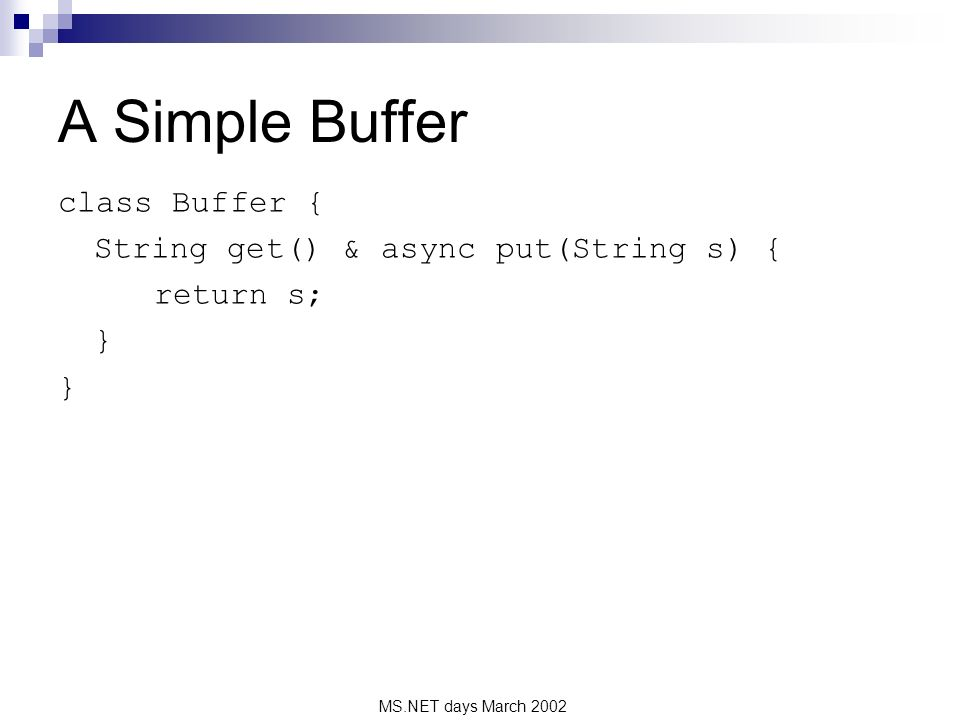 MS.NET days March 2002 A Simple Buffer class Buffer { String get() & async put(String s) { return s; }