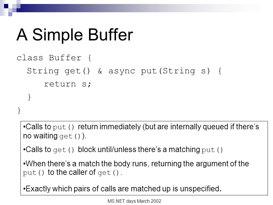 MS.NET days March 2002 A Simple Buffer class Buffer { String get() & async put(String s) { return s; } Calls to put() return immediately (but are inte