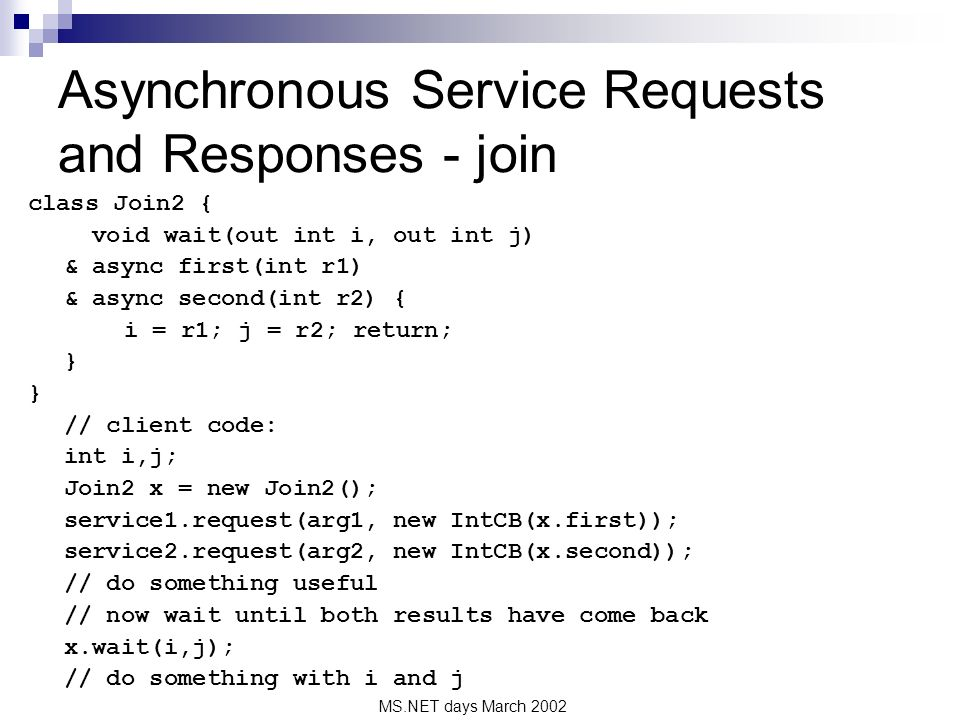 MS.NET days March 2002 Asynchronous Service Requests and Responses - join class Join2 { void wait(out int i, out int j) & async first(int r1) & async