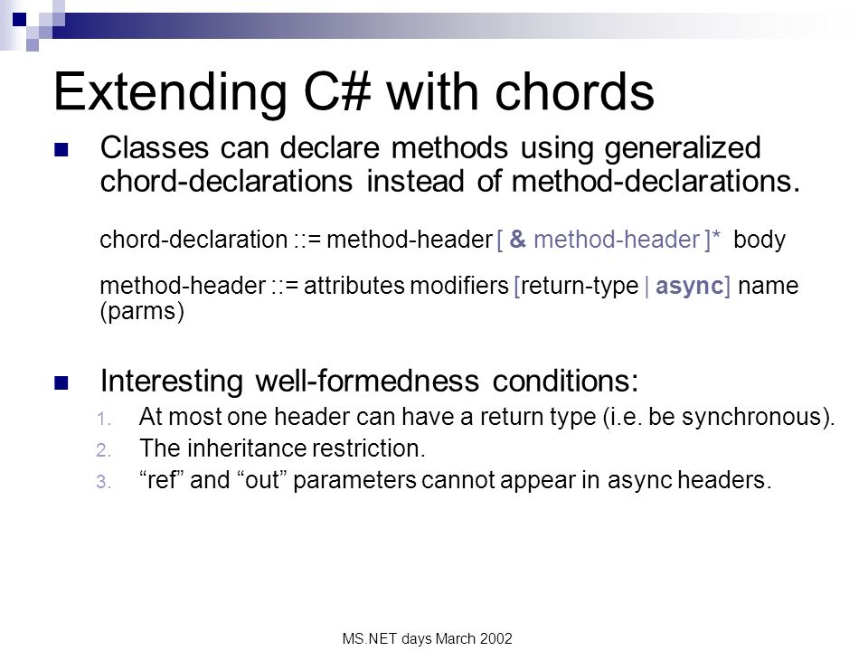 MS.NET days March 2002 Extending C# with chords Classes can declare methods using generalized chord-declarations instead of method-declarations. chord