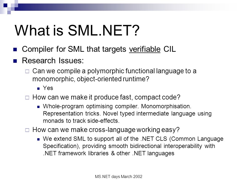 MS.NET days March 2002 What is SML.NET? Compiler for SML that targets verifiable CIL Research Issues: Can we compile a polymorphic functional language