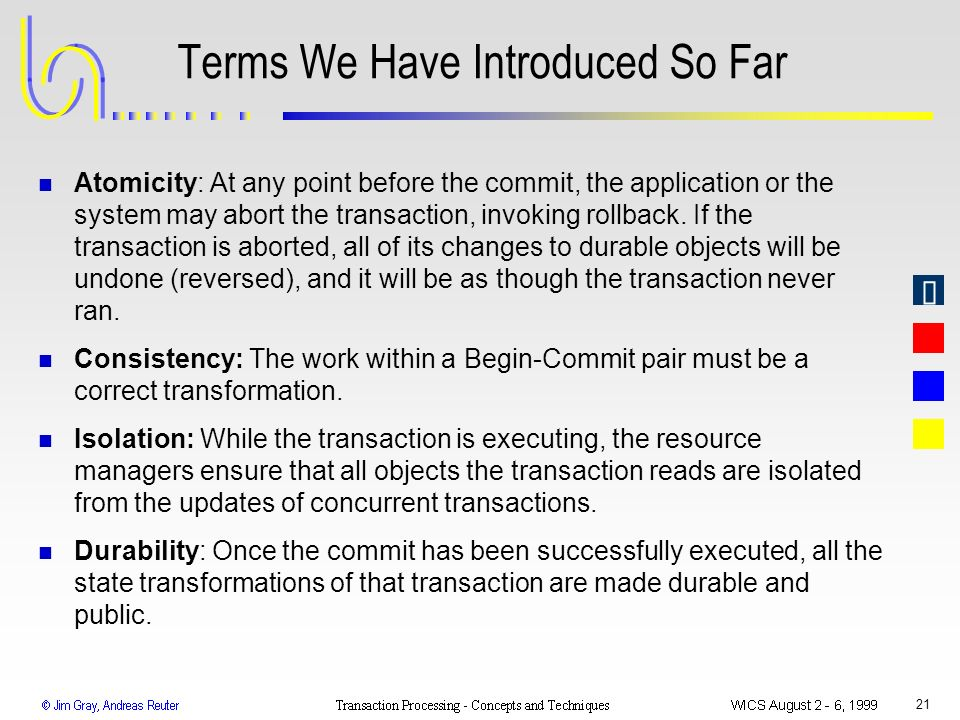 21 Terms We Have Introduced So Far n Atomicity: At any point before the commit, the application or the system may abort the transaction, invoking roll