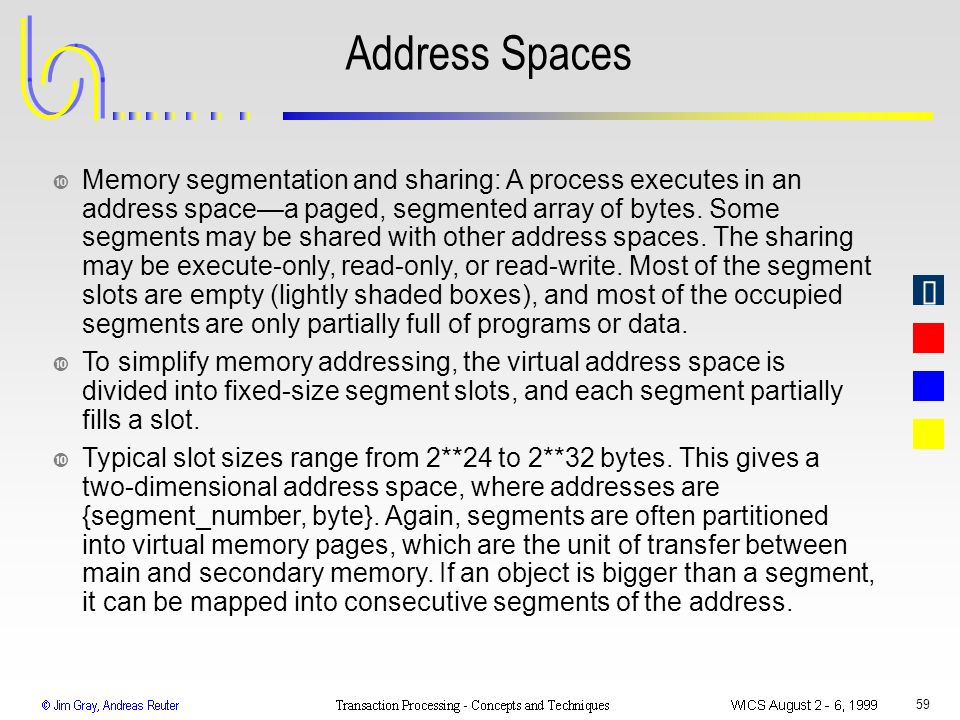 59 Address Spaces • Memory segmentation and sharing: A process executes in an address spacea paged, segmented array of bytes. Some segments may be sha