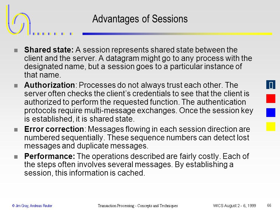 66 Advantages of Sessions n Shared state: A session represents shared state between the client and the server. A datagram might go to any process with