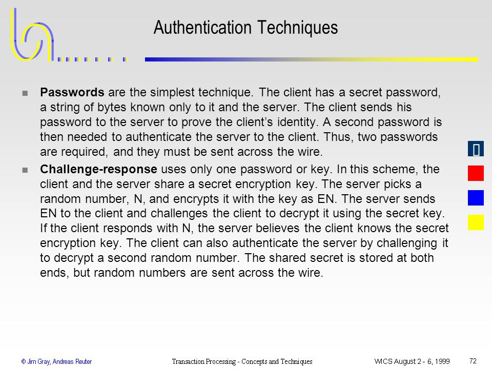 72 Authentication Techniques n Passwords are the simplest technique. The client has a secret password, a string of bytes known only to it and the serv
