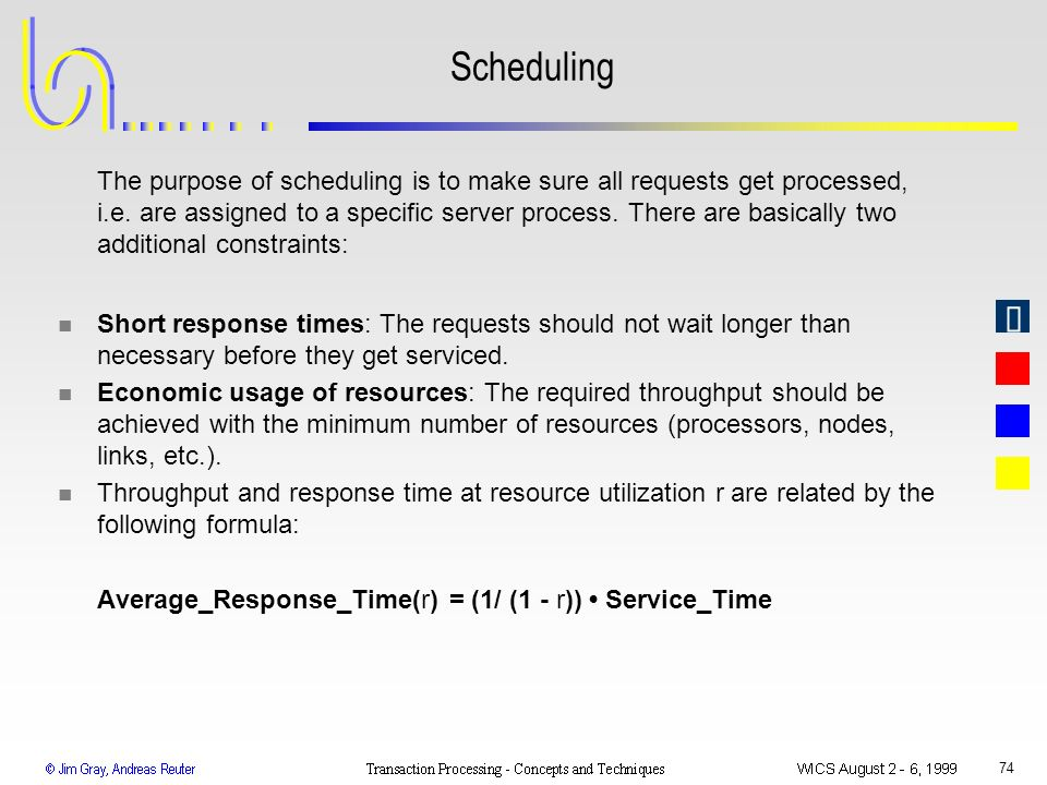 74 Scheduling The purpose of scheduling is to make sure all requests get processed, i.e. are assigned to a specific server process. There are basicall