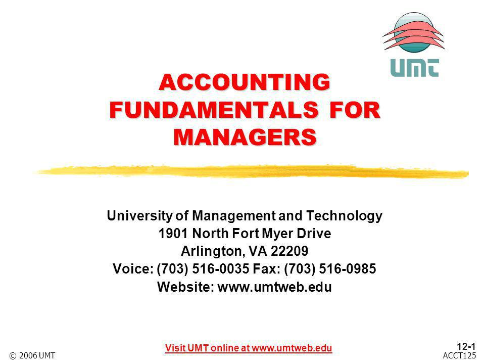 12-22 Visit UMT online at www.umtweb.edu ACCT125© 2006 UMT Per UnitTotalCost Cost Structure Example (100,000 units) Variable Costs: Direct materials$ 3.00$ 300,000 Direct labor10.001,000,000 Factory overhead1.50150,000 Selling and admin.1.50150,000 Fixed Costs: Factory overhead.5050,000 Selling and admin..2020,000 Total costs$16.70$1,670,000 Product costs$15.00$1,500,000 Variable costs$16.00$1,600,000