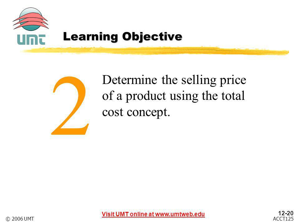 12-20 Visit UMT online at www.umtweb.edu ACCT125© 2006 UMT Determine the selling price of a product using the total cost concept.