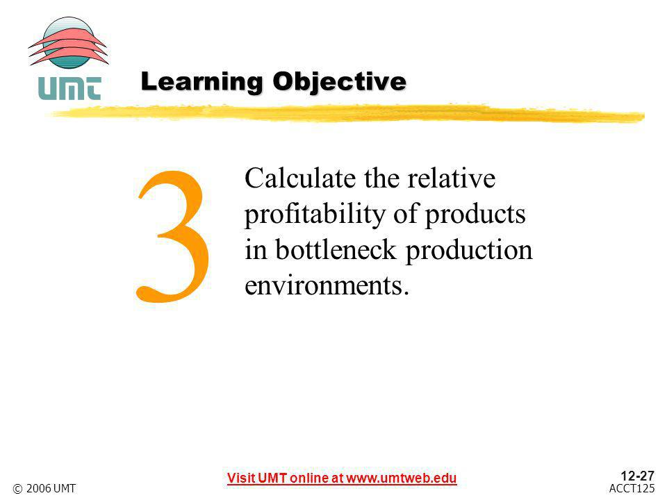 12-27 Visit UMT online at www.umtweb.edu ACCT125© 2006 UMT Calculate the relative profitability of products in bottleneck production environments.
