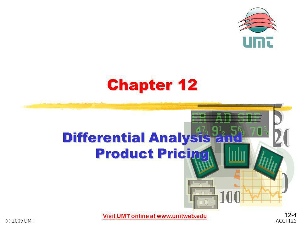 Visit UMT online at www.umtweb.edu 12-4 ACCT125© 2006 UMT Chapter 12 Differential Analysis and Product Pricing