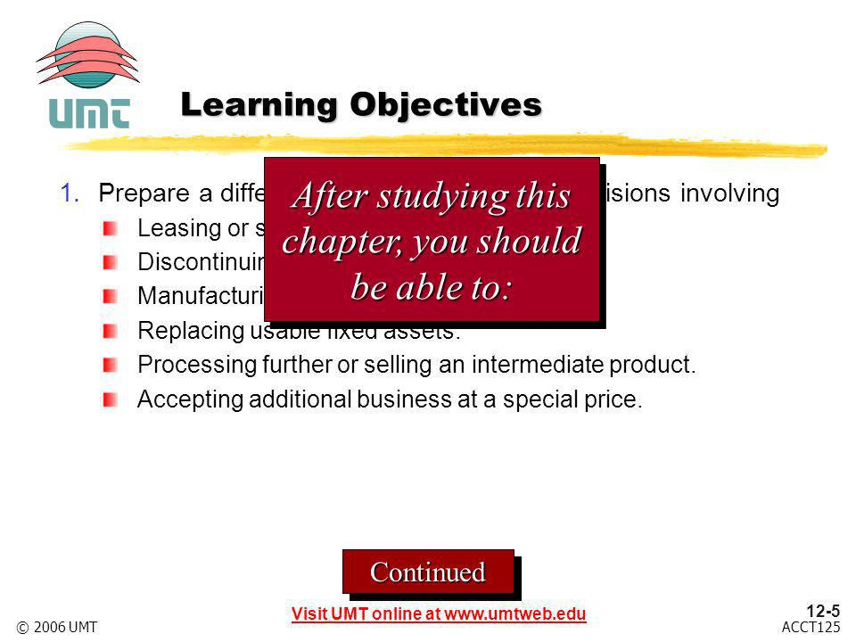 12-5 Visit UMT online at www.umtweb.edu ACCT125© 2006 UMT ContinuedContinued Learning Objectives 1.Prepare a differential analysis report for decisions involving Leasing or selling equipment.