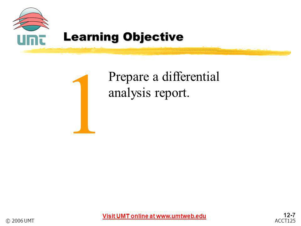 12-7 Visit UMT online at www.umtweb.edu ACCT125© 2006 UMT 1 Prepare a differential analysis report.