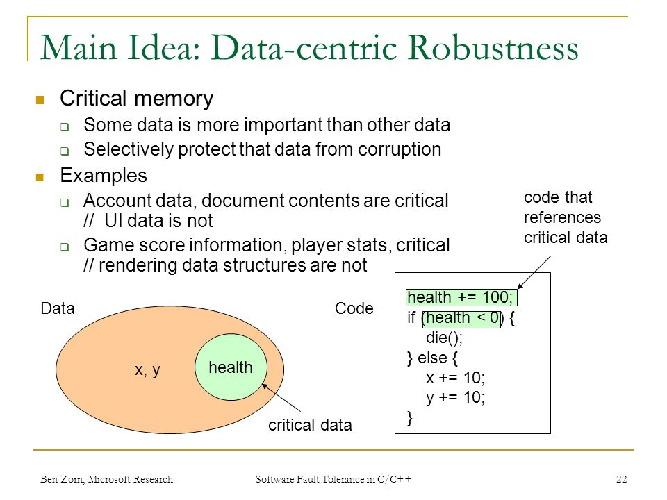 Main Idea: Data-centric Robustness Critical memory Some data is more important than other data Selectively protect that data from corruption Examples Account data, document contents are critical // UI data is not Game score information, player stats, critical // rendering data structures are not health DataCode health += 100; if (health < 0) { die(); } else { x += 10; y += 10; } x, y critical data code that references critical data Ben Zorn, Microsoft Research22 Software Fault Tolerance in C/C++