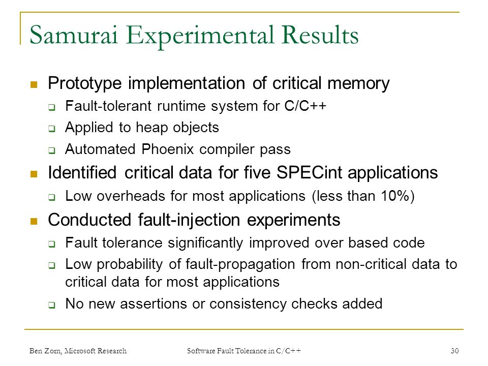 Samurai Experimental Results Prototype implementation of critical memory Fault-tolerant runtime system for C/C++ Applied to heap objects Automated Phoenix compiler pass Identified critical data for five SPECint applications Low overheads for most applications (less than 10%) Conducted fault-injection experiments Fault tolerance significantly improved over based code Low probability of fault-propagation from non-critical data to critical data for most applications No new assertions or consistency checks added Ben Zorn, Microsoft Research30 Software Fault Tolerance in C/C++