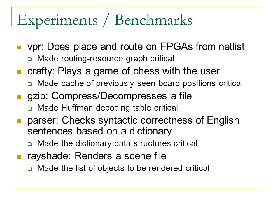 Experiments / Benchmarks vpr: Does place and route on FPGAs from netlist Made routing-resource graph critical crafty: Plays a game of chess with the user Made cache of previously-seen board positions critical gzip: Compress/Decompresses a file Made Huffman decoding table critical parser: Checks syntactic correctness of English sentences based on a dictionary Made the dictionary data structures critical rayshade: Renders a scene file Made the list of objects to be rendered critical