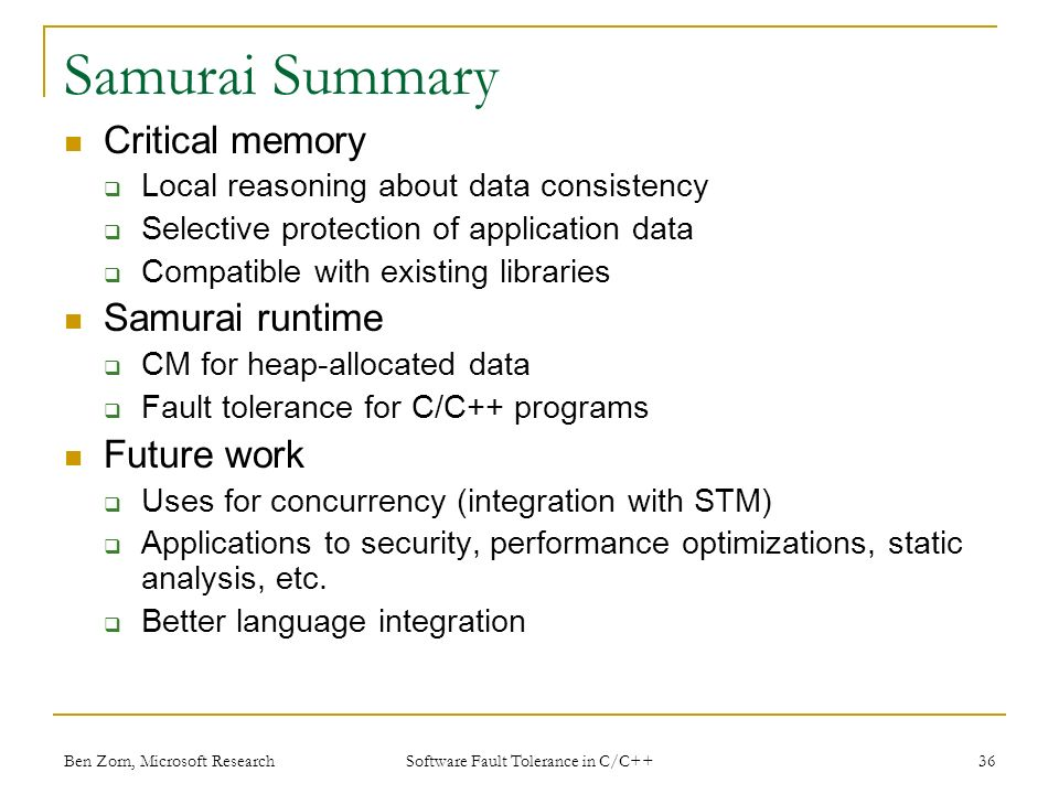 Samurai Summary Critical memory Local reasoning about data consistency Selective protection of application data Compatible with existing libraries Samurai runtime CM for heap-allocated data Fault tolerance for C/C++ programs Future work Uses for concurrency (integration with STM) Applications to security, performance optimizations, static analysis, etc.