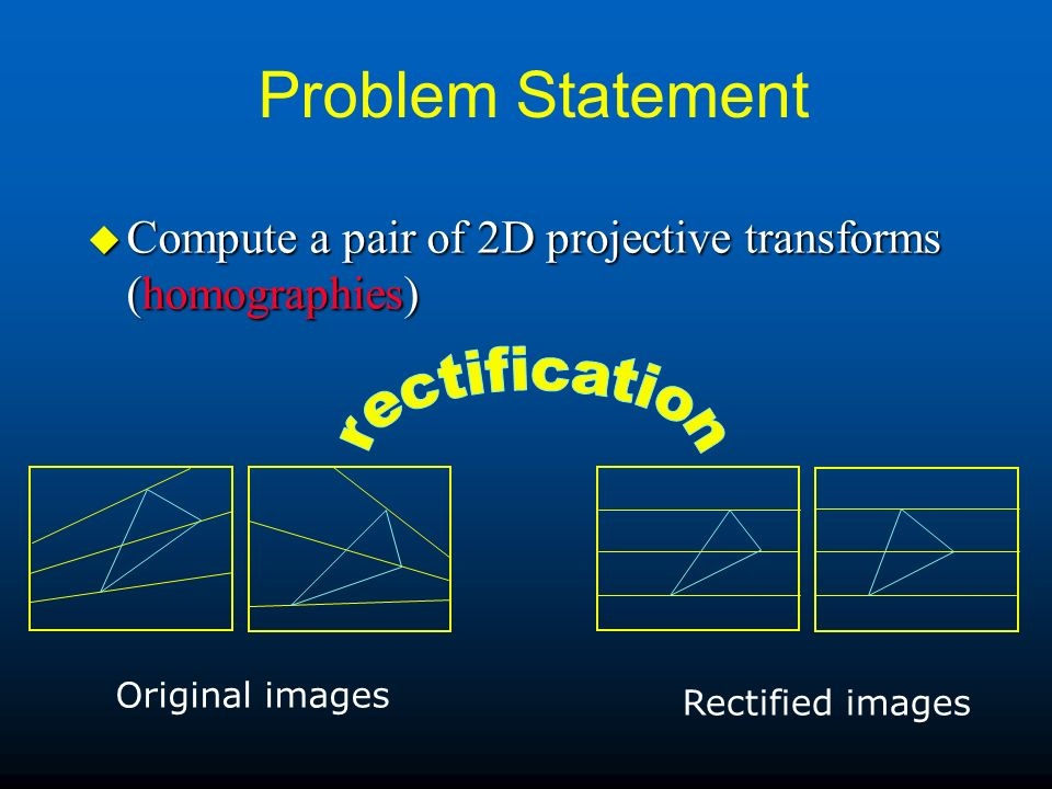 Problem Statement u Compute a pair of 2D projective transforms (homographies) Original images Rectified images