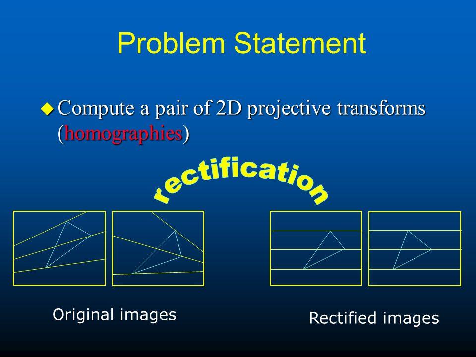 Problem Statement u Compute a pair of 2D projective transforms (homographies) Original images Rectified images