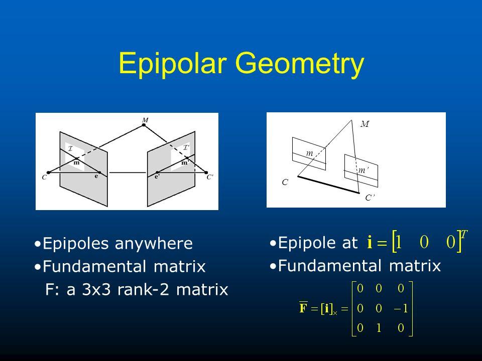 Epipolar Geometry M C C m m Epipoles anywhere Fundamental matrix F: a 3x3 rank-2 matrix Epipole at Fundamental matrix