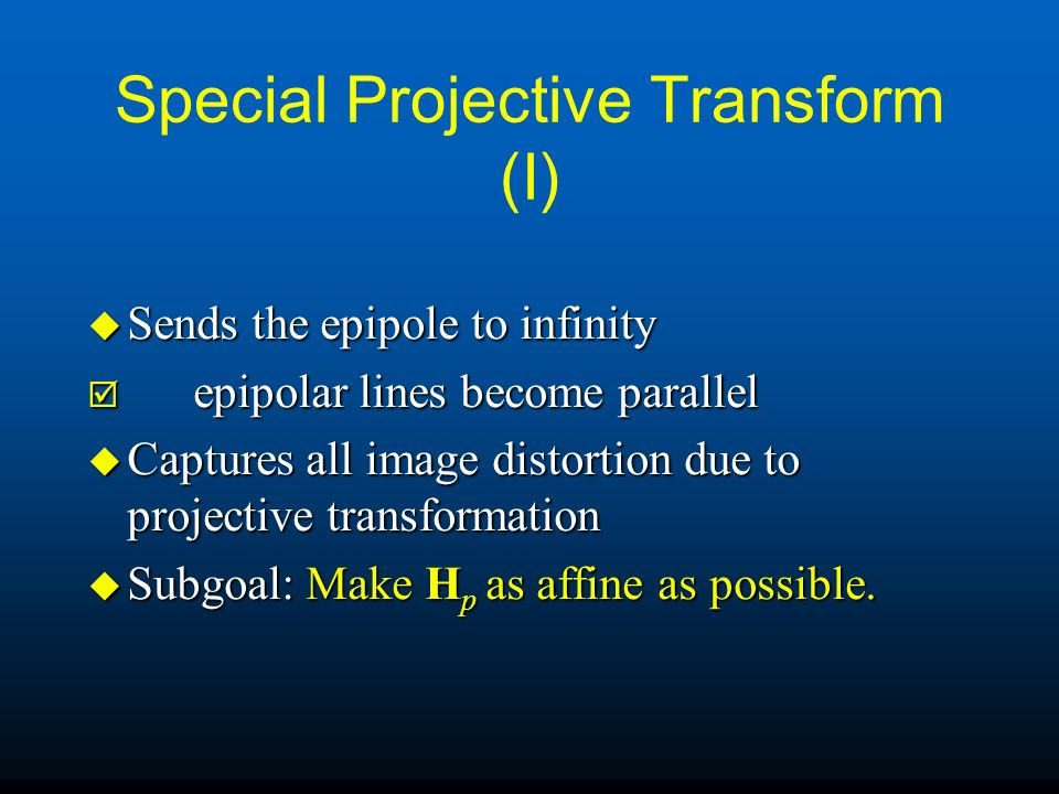 Special Projective Transform (I) u Sends the epipole to infinity þ epipolar lines become parallel u Captures all image distortion due to projective tr