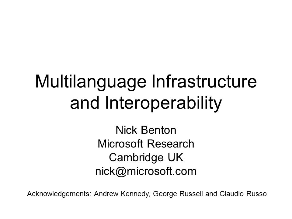 Multilanguage Infrastructure and Interoperability Nick Benton Microsoft Research Cambridge UK nick@microsoft.com Acknowledgements: Andrew Kennedy, George Russell and Claudio Russo